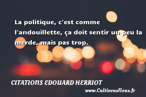 Citations Edouard Herriot - La politique, c est comme l andouillette, ça doit sentir un peu la merde, mais pas trop. Une citation d  Edouard Herriot CITATIONS EDOUARD HERRIOT