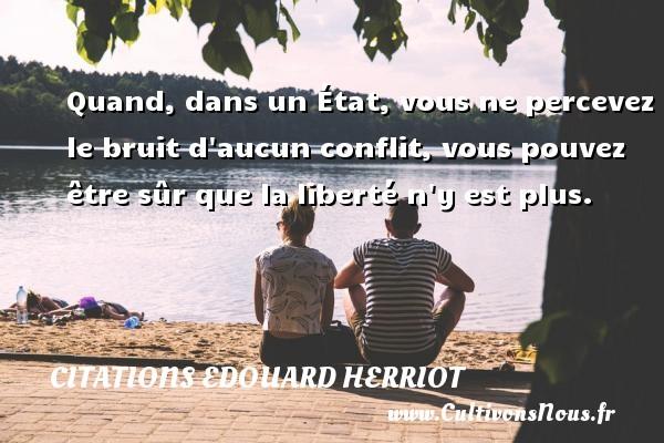 Citations Edouard Herriot - Quand, dans un État, vous ne percevez le bruit d aucun conflit, vous pouvez être sûr que la liberté n y est plus. Une citation d  Edouard Herriot CITATIONS EDOUARD HERRIOT