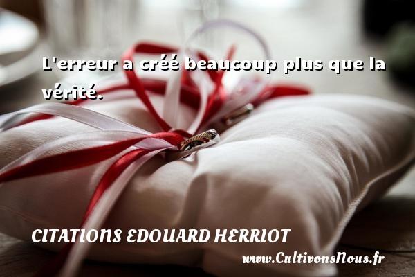 Citations Edouard Herriot - L erreur a créé beaucoup plus que la vérité. Une citation de édouard Herriot CITATIONS EDOUARD HERRIOT