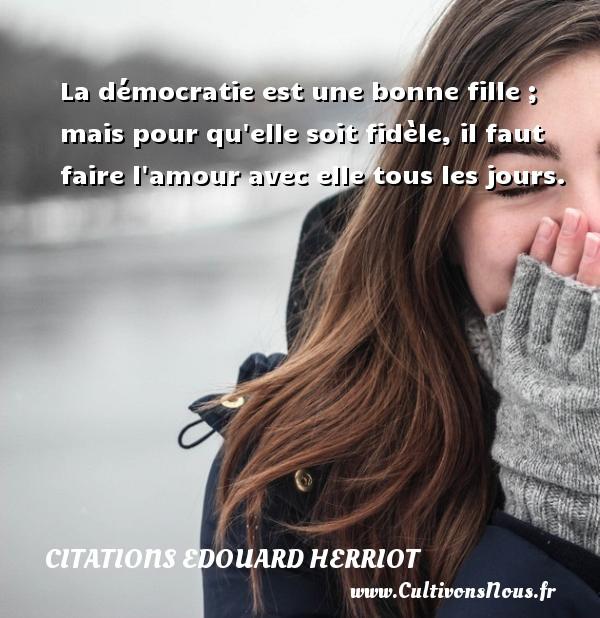 Citations Edouard Herriot - Citation ma fille - La démocratie est une bonne fille ; mais pour qu elle soit fidèle, il faut faire l amour avec elle tous les jours. Une citation de édouard Herriot CITATIONS EDOUARD HERRIOT