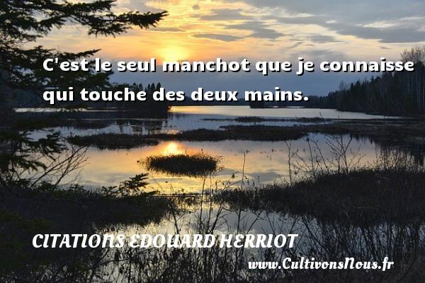 Citations Edouard Herriot - C est le seul manchot que je connaisse qui touche des deux mains. Une citation d  Edouard Herriot CITATIONS EDOUARD HERRIOT