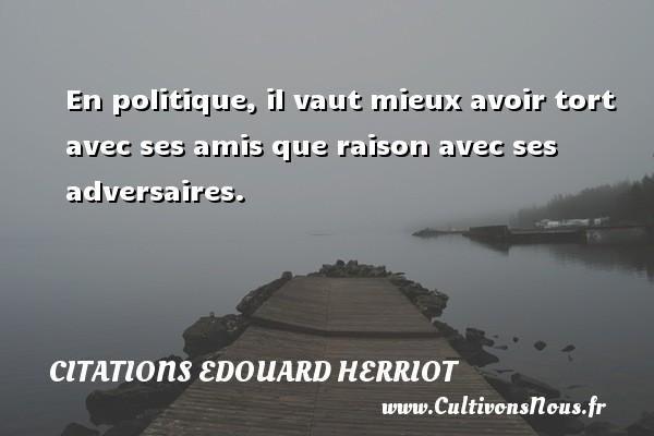 Citations Edouard Herriot - En politique, il vaut mieux avoir tort avec ses amis que raison avec ses adversaires. Une citation de édouard Herriot CITATIONS EDOUARD HERRIOT