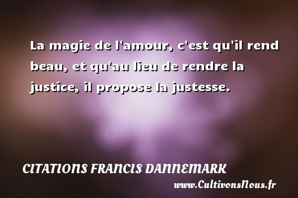 Citations Francis Dannemark - Citation magie - La magie de l amour, c est qu il rend beau, et qu au lieu de rendre la justice, il propose la justesse. Une citation de Francis Dannemark CITATIONS FRANCIS DANNEMARK
