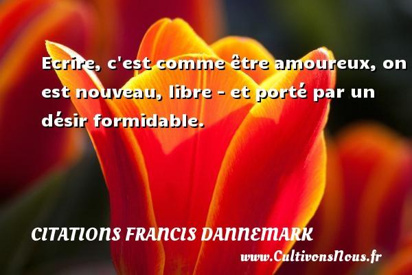 Ecrire, c est comme être amoureux, on est nouveau, libre - et porté par un désir formidable. Une citation de Francis Dannemark CITATIONS FRANCIS DANNEMARK - Citation écrire