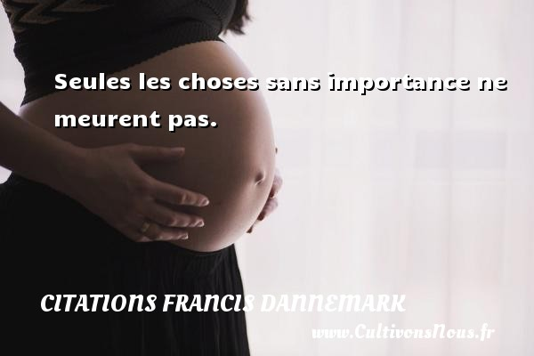 Seules les choses sans importance ne meurent pas. Une citation de Francis Dannemark CITATIONS FRANCIS DANNEMARK - Citations Francis Dannemark
