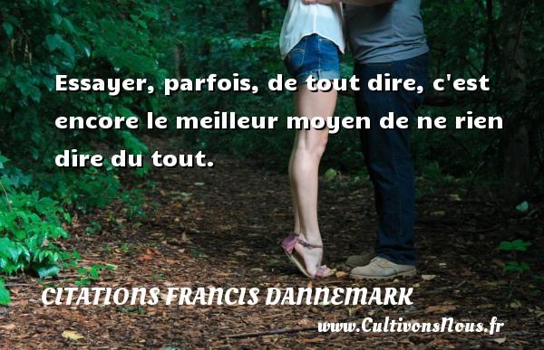 Citations Francis Dannemark - Citation ne rien dire - Essayer, parfois, de tout dire, c est encore le meilleur moyen de ne rien dire du tout. Une citation de Francis Dannemark CITATIONS FRANCIS DANNEMARK