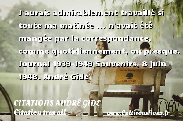 J aurais admirablement travaillé si toute ma matinée ... n avait été mangée par la correspondance, comme quotidiennement, ou presque.  Journal 1939-1949 Souvenirs, 8 juin 1948. André Gide CITATIONS ANDRÉ GIDE - Citations André Gide - Citation travail