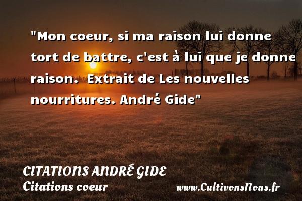 Citations - Citations André Gide - Citations coeur - Mon coeur, si ma raison lui donne tort de battre, c est à lui que je donne raison.   Extrait de Les nouvelles nourritures.  André Gide   Une citation sur le coeur CITATIONS ANDRÉ GIDE