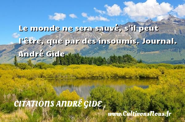 Le monde ne sera sauvé, s il peut l être, que par des insoumis.  Journal. André Gide CITATIONS ANDRÉ GIDE - Citations André Gide