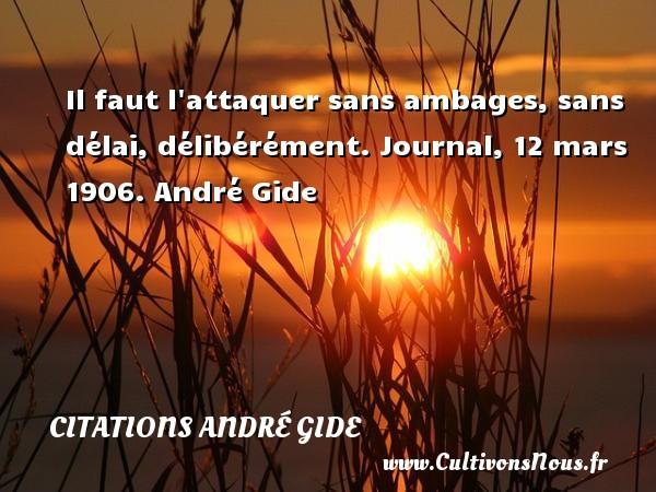 Il faut l attaquer sans ambages, sans délai, délibérément.  Journal, 12 mars 1906. André Gide CITATIONS ANDRÉ GIDE - Citations André Gide