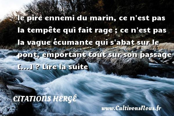 le pire ennemi du marin, ce n est pas la tempête qui fait rage ; ce n est pas la vague écumante qui s abat sur le pont, emportant tout sur son passage [...] ? Lire la suite Une citation de Hergé CITATIONS HERGÉ - Citations Hergé