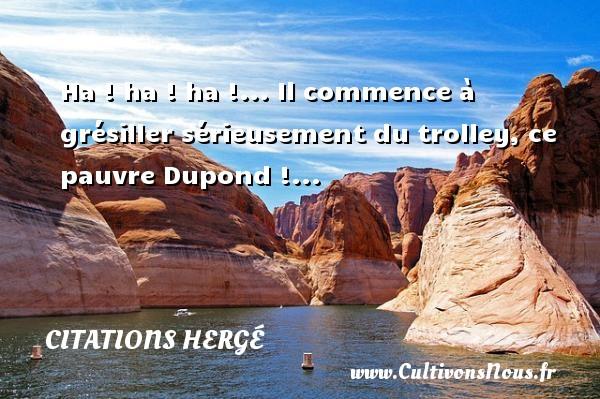 Ha ! ha ! ha !... Il commence à grésiller sérieusement du trolley, ce pauvre Dupond !... Une citation de Hergé CITATIONS HERGÉ - Citations Hergé