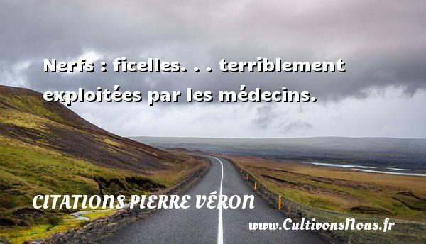 Nerfs : ficelles. . . terriblement exploitées par les médecins. Une citation de Pierre Véron CITATIONS PIERRE VÉRON - Citations Pierre Véron