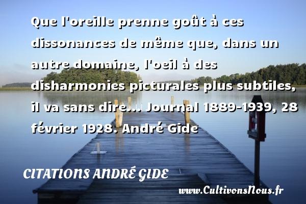 Que l oreille prenne goût à ces dissonances de même que, dans un autre domaine, l oeil à des disharmonies picturales plus subtiles, il va sans dire...  Journal 1889-1939, 28 février 1928. André Gide CITATIONS ANDRÉ GIDE - Citations André Gide