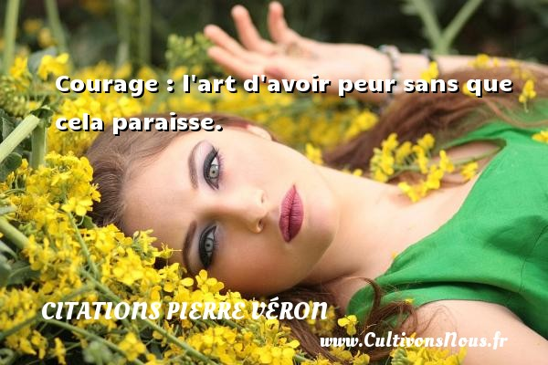 Courage : l art d avoir peur sans que cela paraisse. Une citation de Pierre Véron CITATIONS PIERRE VÉRON - Citations Pierre Véron