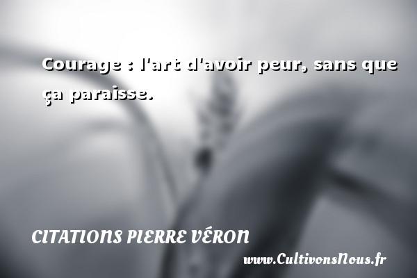 Courage : l art d avoir peur, sans que ça paraisse. Une citation de Pierre Véron CITATIONS PIERRE VÉRON - Citations Pierre Véron