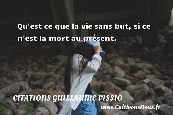 Qu est ce que la vie sans but, si ce n est la mort au présent. Une citation de Guillaume Vissio CITATIONS GUILLAUME VISSIO