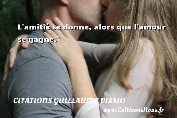 L amitié se donne, alors que l amour se gagne. Une citation de Guillaume Vissio CITATIONS GUILLAUME VISSIO