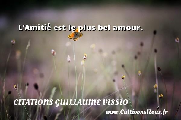 L Amitié est le plus bel amour. Une citation de Guillaume Vissio CITATIONS GUILLAUME VISSIO