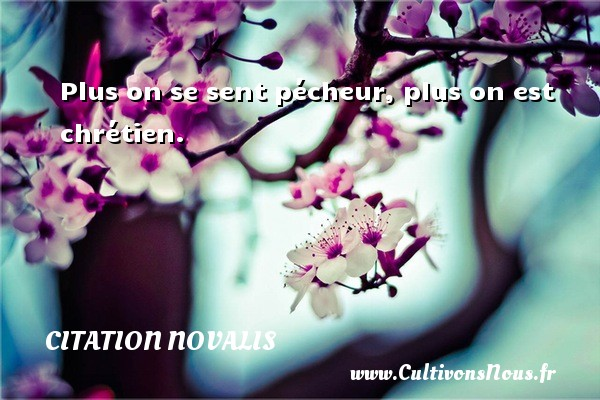 Plus on se sent pécheur, plus on est chrétien. Une citation de Novalis CITATION NOVALIS