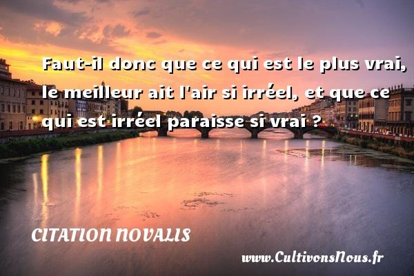 Citation Novalis - Faut-il donc que ce qui est le plus vrai, le meilleur ait l air si irréel, et que ce qui est irréel paraisse si vrai ? Une citation de Novalis CITATION NOVALIS