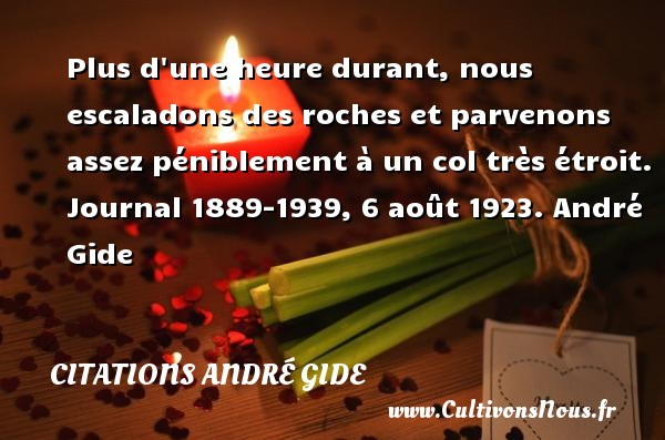 Plus d une heure durant, nous escaladons des roches et parvenons assez péniblement à un col très étroit.  Journal 1889-1939, 6 août 1923. André Gide CITATIONS ANDRÉ GIDE - Citations André Gide