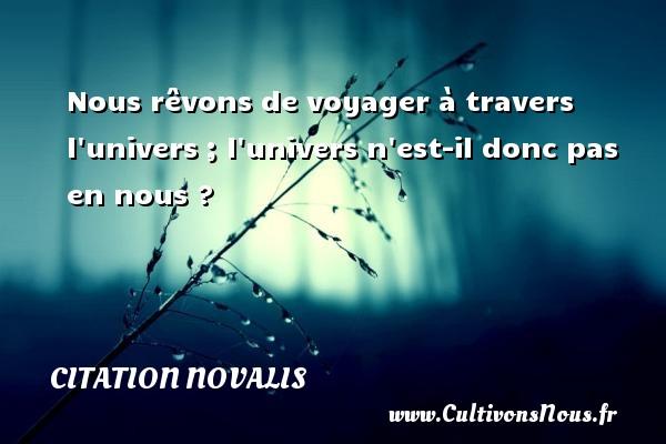 Citation Novalis - Nous rêvons de voyager à travers l univers ; l univers n est-il donc pas en nous ? Une citation de Novalis CITATION NOVALIS