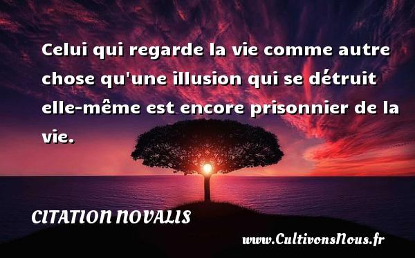 Celui qui regarde la vie comme autre chose qu une illusion qui se détruit elle-même est encore prisonnier de la vie. Une citation de Novalis CITATION NOVALIS