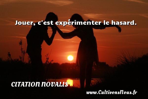 Citation Novalis - Jouer, c est expérimenter le hasard. Une citation de Novalis CITATION NOVALIS