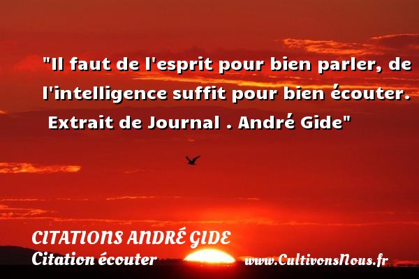 Il faut de l esprit pour bien parler, de l intelligence suffit pour bien écouter.   Extrait de Journal . André Gide   Une citation sur écouter CITATIONS ANDRÉ GIDE - Citations André Gide - Citation écouter