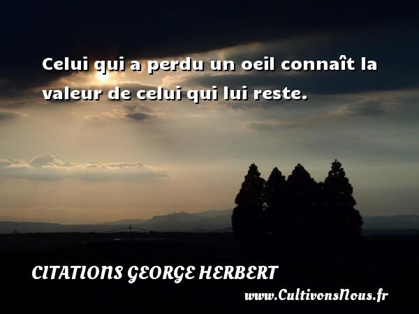 Citations George Herbert - Celui qui a perdu un oeil connaît la valeur de celui qui lui reste. Une citation de George Herbert CITATIONS GEORGE HERBERT