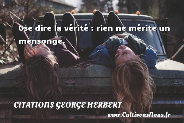 Citations George Herbert - Citation ne rien dire - Ose dire la vérité : rien ne mérite un mensonge. Une citation de George Herbert CITATIONS GEORGE HERBERT