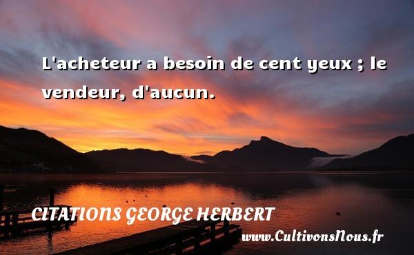 Citations George Herbert - L acheteur a besoin de cent yeux ; le vendeur, d aucun. Une citation de George Herbert CITATIONS GEORGE HERBERT