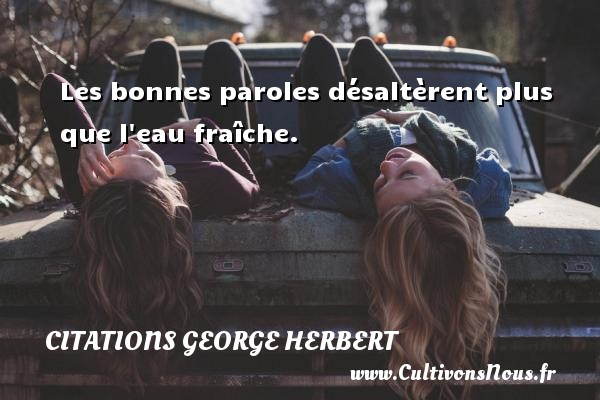 Les bonnes paroles désaltèrent plus que l eau fraîche. Une citation de George Herbert CITATIONS GEORGE HERBERT