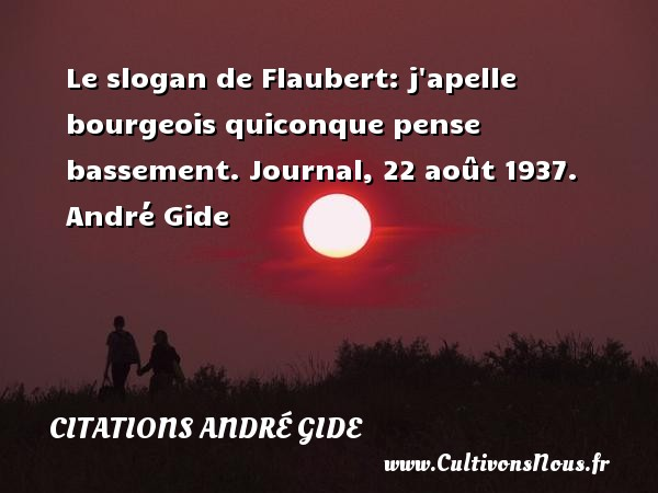 Le slogan de Flaubert: j apelle bourgeois quiconque pense bassement.  Journal, 22 août 1937. André Gide CITATIONS ANDRÉ GIDE - Citations André Gide