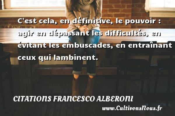 Citations Francesco Alberoni - C est cela, en définitive, le pouvoir : agir en dépassant les difficultés, en évitant les embuscades, en entraînant ceux qui lambinent. Une citation de Francesco Alberoni CITATIONS FRANCESCO ALBERONI