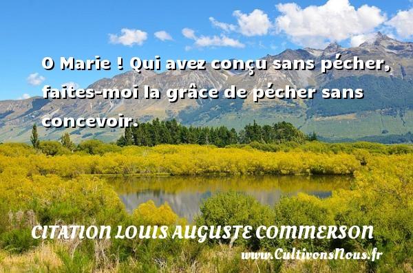 Citation Louis Auguste Commerson - O Marie ! Qui avez conçu sans pécher, faites-moi la grâce de pécher sans concevoir. Une citation de Jean Louis Auguste Commerson CITATION LOUIS AUGUSTE COMMERSON
