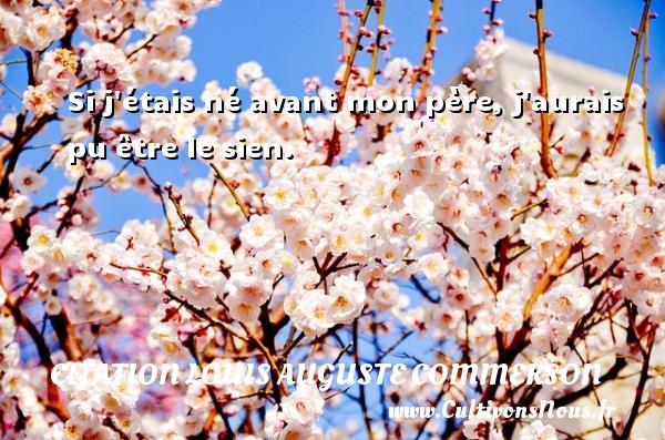 Citation Louis Auguste Commerson - Si j étais né avant mon père, j aurais pu être le sien. Une citation de Jean Louis Auguste Commerson CITATION LOUIS AUGUSTE COMMERSON