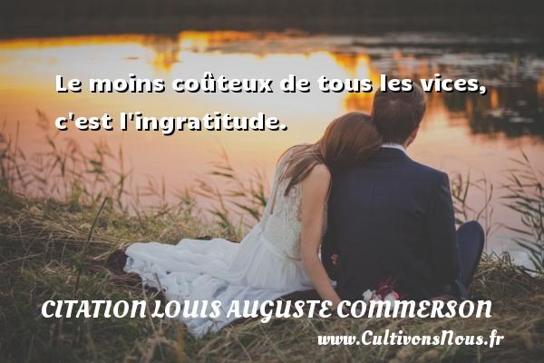 Citation Louis Auguste Commerson - Le moins coûteux de tous les vices, c est l ingratitude. Une citation de Jean Louis Auguste Commerson CITATION LOUIS AUGUSTE COMMERSON