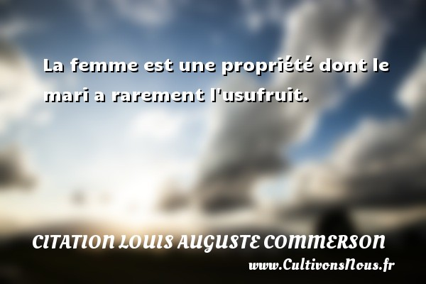 La femme est une propriété dont le mari a rarement l usufruit. Une citation de Jean Louis Auguste Commerson CITATION LOUIS AUGUSTE COMMERSON