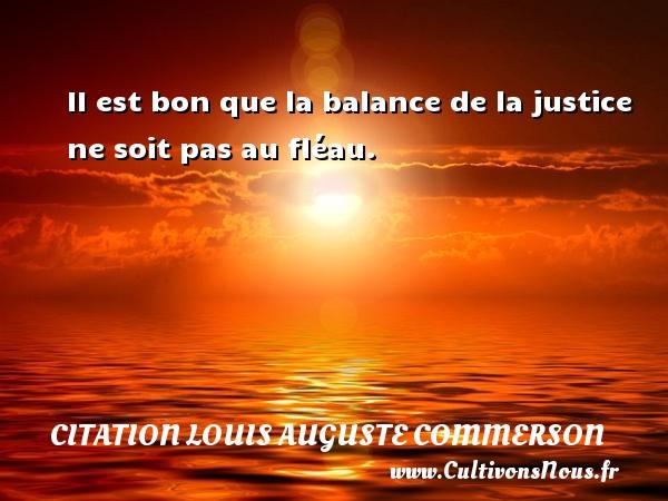 Citation Louis Auguste Commerson - II est bon que la balance de la justice ne soit pas au fléau. Une citation de Jean Louis Auguste Commerson CITATION LOUIS AUGUSTE COMMERSON