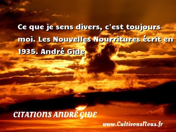 Ce que je sens divers, c est toujours moi.  Les Nouvelles Nourritures écrit en 1935. André Gide CITATIONS ANDRÉ GIDE - Citations André Gide