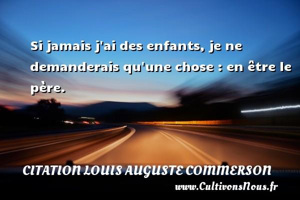 Citation Louis Auguste Commerson - Si jamais j ai des enfants, je ne demanderais qu une chose : en être le père. Une citation de Jean Louis Auguste Commerson CITATION LOUIS AUGUSTE COMMERSON