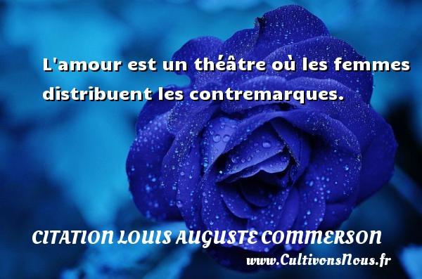 L amour est un théâtre où les femmes distribuent les contremarques. Une citation de Jean Louis Auguste Commerson CITATION LOUIS AUGUSTE COMMERSON