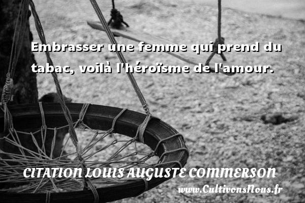 Embrasser une femme qui prend du tabac, voilà l héroïsme de l amour. Une citation de Jean Louis Auguste Commerson CITATION LOUIS AUGUSTE COMMERSON