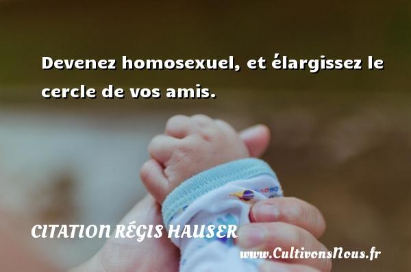 Devenez homosexuel, et élargissez le cercle de vos amis. Une citation de Régis Hauser CITATION RÉGIS HAUSER - Citation Régis Hauser