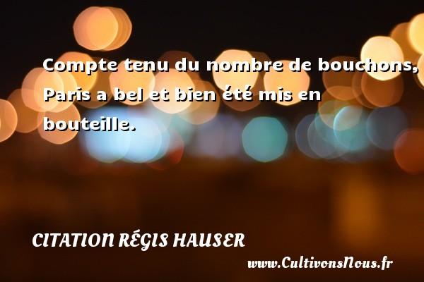Compte tenu du nombre de bouchons, Paris a bel et bien été mis en bouteille. Une citation de Régis Hauser CITATION RÉGIS HAUSER - Citation Régis Hauser