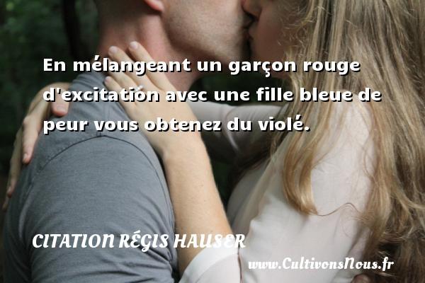 Citation Régis Hauser - Citation rouge - En mélangeant un garçon rouge d excitation avec une fille bleue de peur vous obtenez du violé. Une citation de Régis Hauser CITATION RÉGIS HAUSER