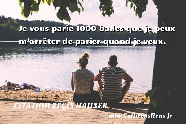 Je vous parie 1000 balles que je peux m arrêter de parier quand je veux. Une citation de Régis Hauser CITATION RÉGIS HAUSER - Citation Régis Hauser