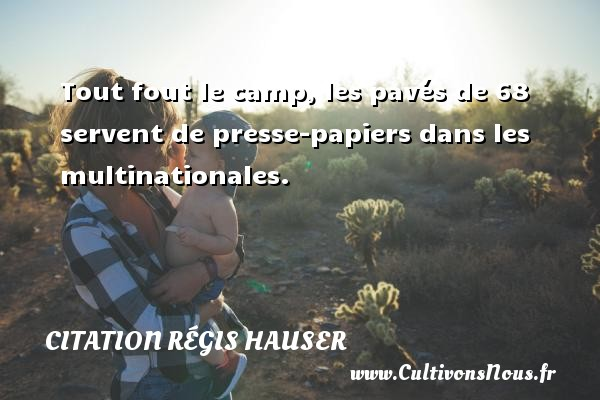 Tout fout le camp, les pavés de 68 servent de presse-papiers dans les multinationales. Une citation de Régis Hauser CITATION RÉGIS HAUSER - Citation Régis Hauser